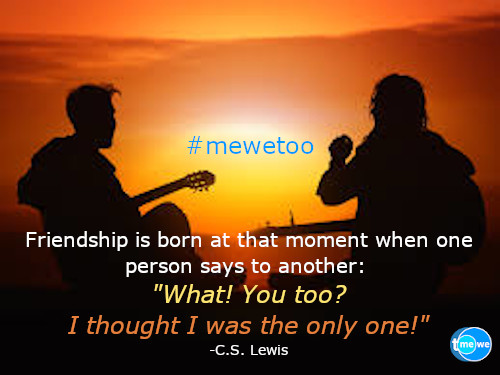 Friendship is born at that moment when one person says to another: What! You too? I thought I was the only one! -C.S. Lewis